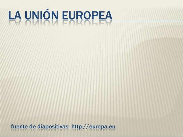 LA UNIÓN EUROPEAfuente de diapositivas: http://europa.eu