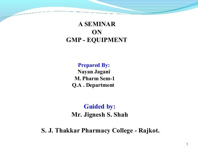 A SEMINAR ON GMP - EQUIPMENT 1 Prepared By: Nayan Jagani M. Pharm Sem-1 Q.A . Department Guided by: Mr. Jignesh S. Shah S....