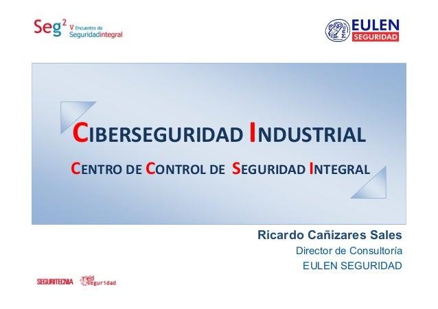CIBERSEGURIDADINDUSTRIALRicardo Cañizares SalesDirector de ConsultoríaEULEN SEGURIDADCENTRODECONTROLDESEGURIDADINTE...