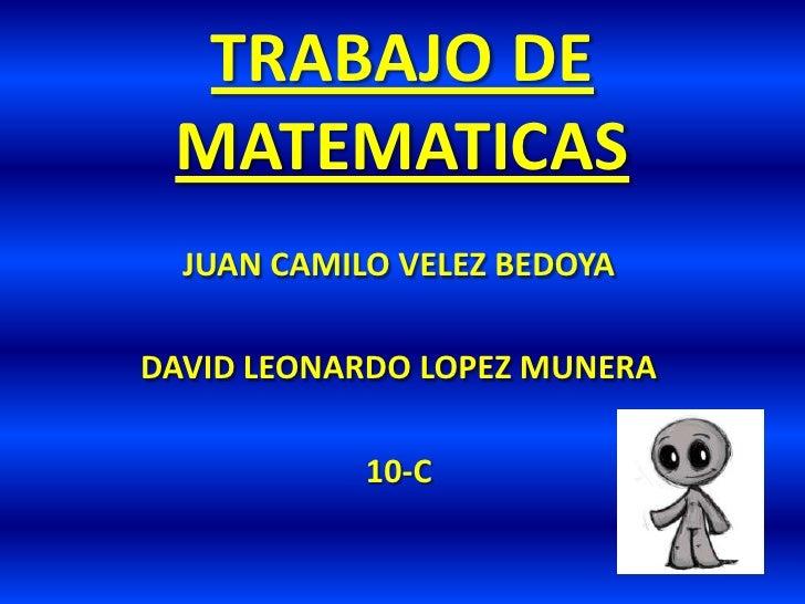 TRABAJO DE MATEMATICAS<br />JUAN CAMILO VELEZ BEDOYA<br />DAVID LEONARDO LOPEZ MUNERA<br />10-C<br />