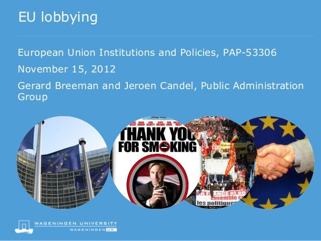EU lobbyingEuropean Union Institutions and Policies, PAP-53306November 15, 2012Gerard Breeman and Jeroen Candel, Public Ad...