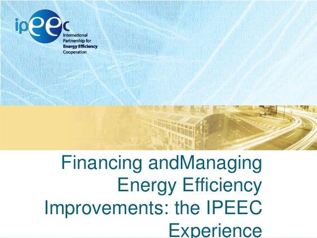 Financing andManaging Energy Efficiency Improvements: the IPEEC Experience