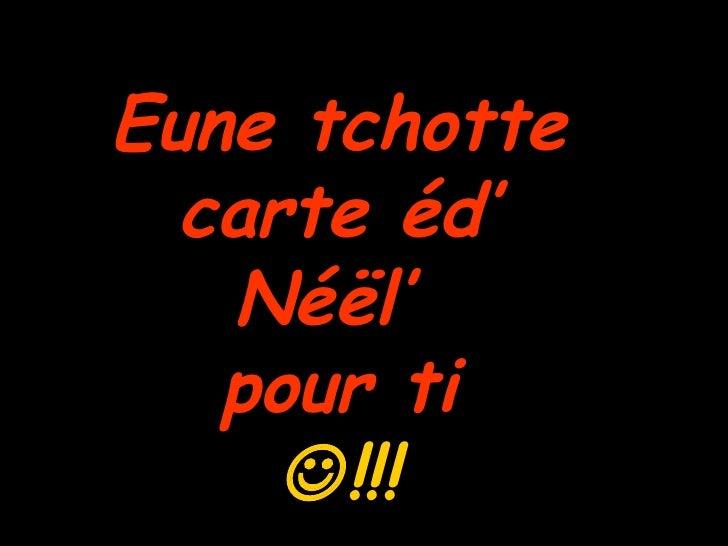 Eune tchotte  carte éd'  Néël'  pour ti   !!!