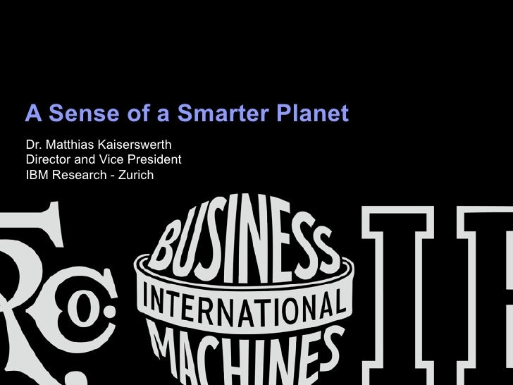 A Sense of a Smarter PlanetDr. Matthias KaiserswerthDirector and Vice PresidentIBM Research - Zurich