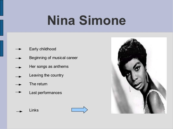 Nina Simone Early childhood Beginning of musical career Her songs as anthems Leaving the country The return Last performan...