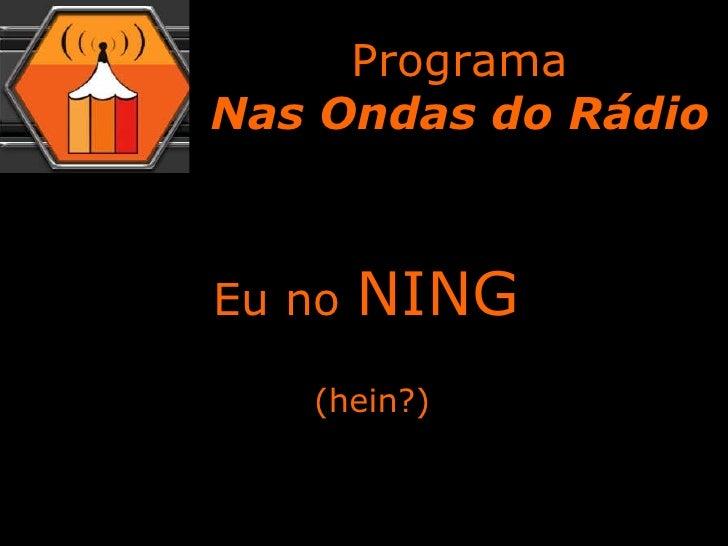 Eu no  NING (hein?) Programa Nas Ondas do Rádio