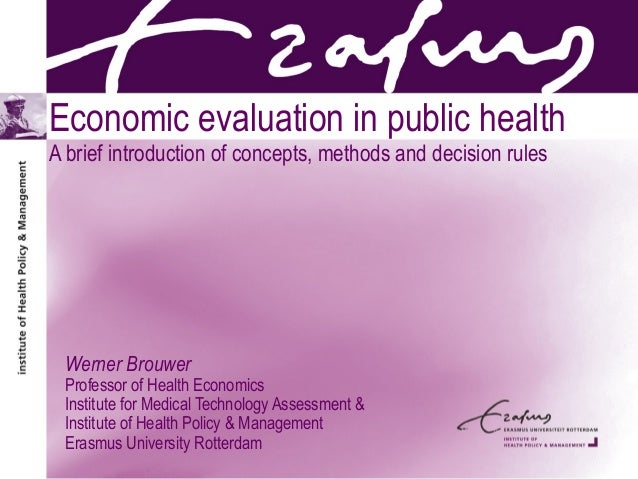 Economic evaluation in public health A brief introduction of concepts, methods and decision rules Werner Brouwer Professor...