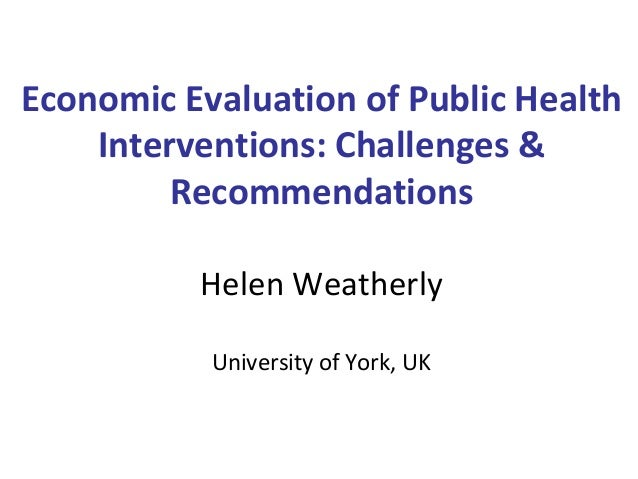 Economic Evaluation of Public Health Interventions: Challenges & Recommendations Helen Weatherly University of York, UK