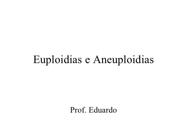 Euploidias e Aneuploidias Prof. Eduardo