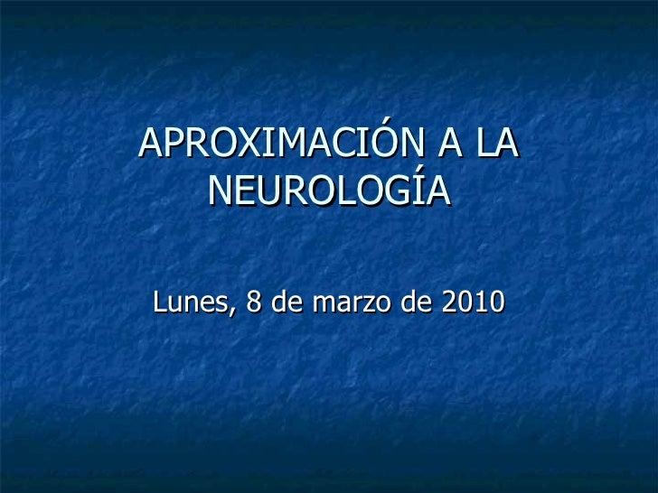 APROXIMACIÓN A LA NEUROLOGÍA Lunes, 8 de marzo de 2010