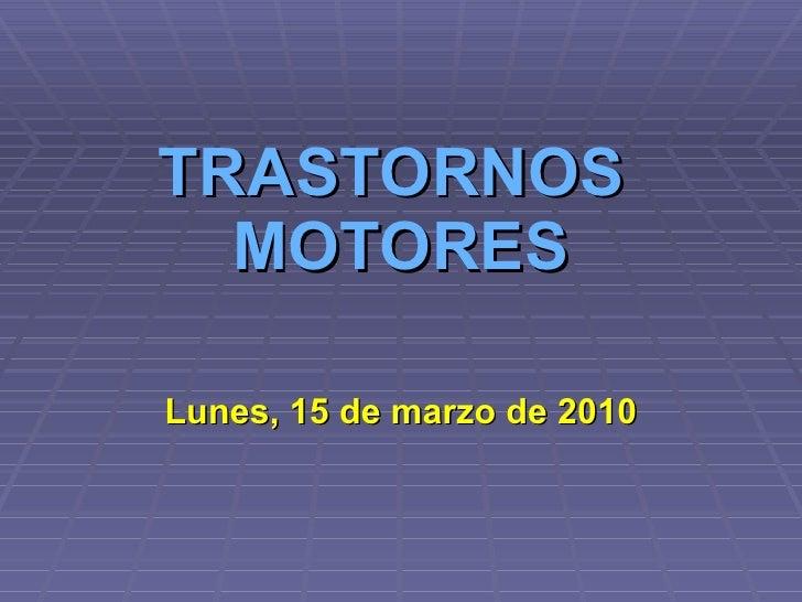 TRASTORNOS  MOTORES Lunes, 15 de marzo de 2010