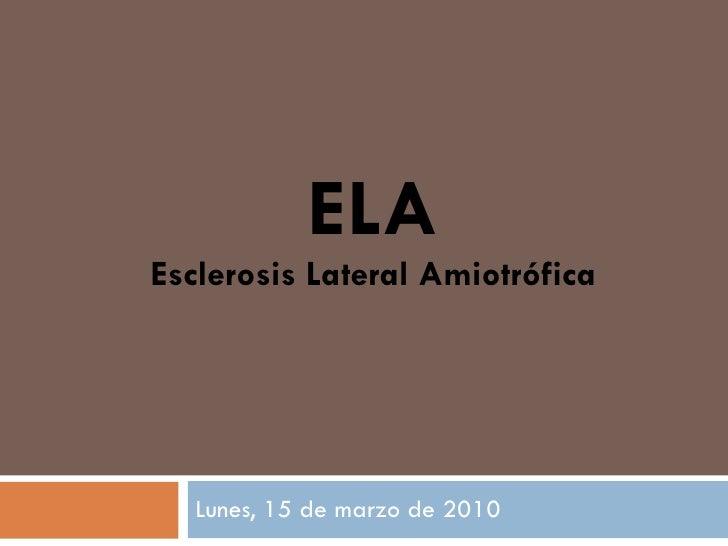 ELA Esclerosis Lateral Amiotrófica Lunes, 15 de marzo de 2010