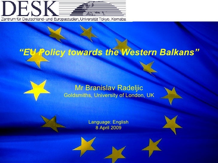 """ EU Policy towards the Western Balkans"" Mr Branislav Radeljic Goldsmiths, University of London, UK Language: English 8 Ap..."