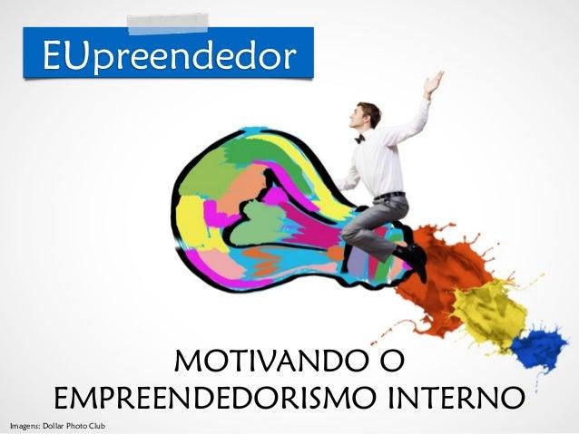 © Roberto Dias Duarte MOTIVANDO O EMPREENDEDORISMO INTERNO EUpreendedor Imagens: Dollar Photo Club