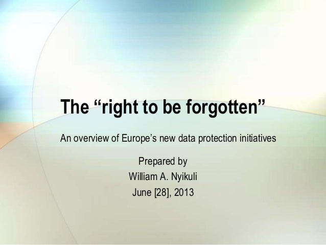 """The """"right to be forgotten""""Prepared byWilliam A. NyikuliJune [28], 2013An overview of Europe""""s new data protection initiat..."""