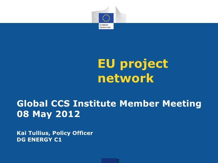 EU project                              networkGlobal CCS Institute Member Meeting08 May 2012Kai Tullius, Policy OfficerDG...