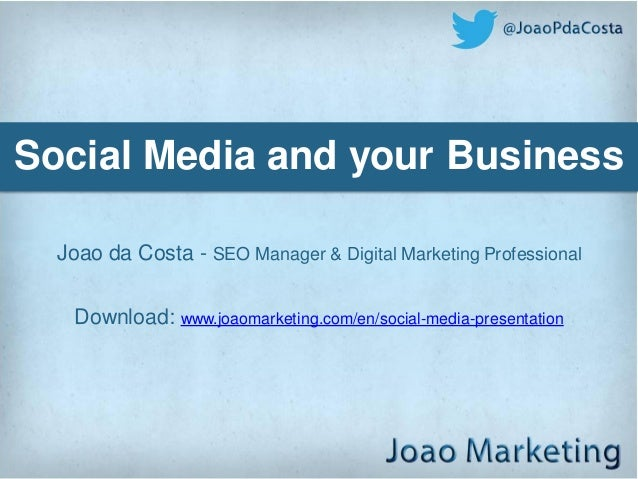 Social Media and your Business  Joao da Costa - SEO Manager & Digital Marketing Professional    Download: www.joaomarketin...