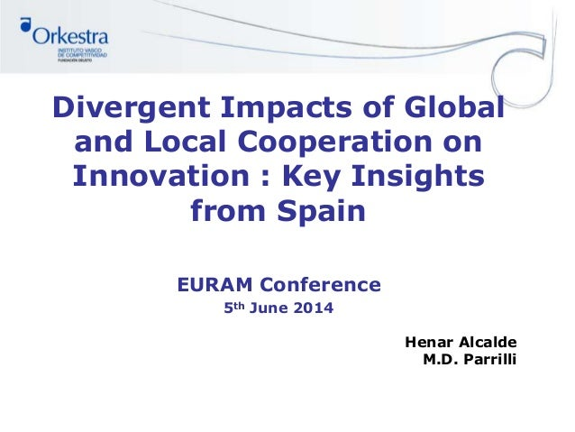 Divergent Impacts of Global and Local Cooperation on Innovation : Key Insights from Spain EURAM Conference 5th June 2014 H...