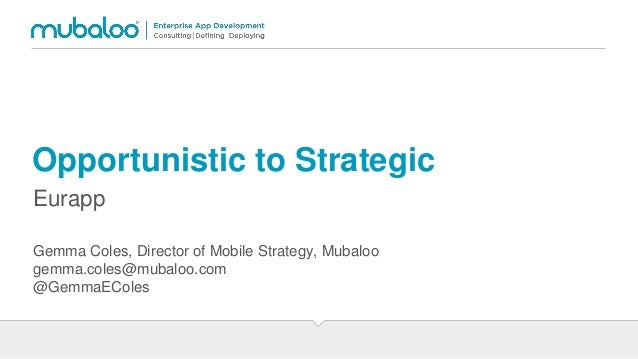 Opportunistic to Strategic Eurapp Gemma Coles, Director of Mobile Strategy, Mubaloo gemma.coles@mubaloo.com @GemmaEColes