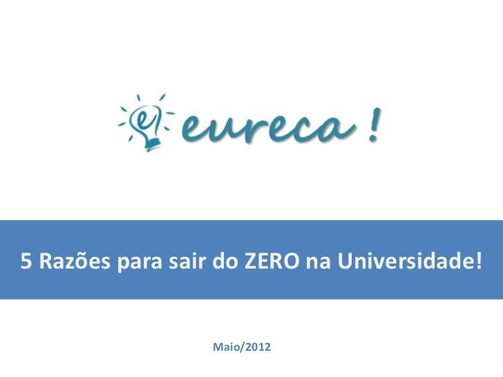 5 Razões para sair do ZERO na Universidade!                 Maio/2012
