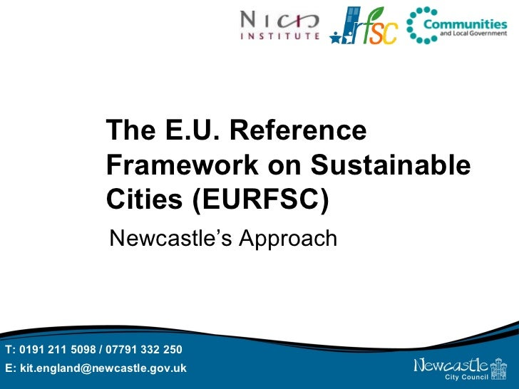 The E.U. Reference Framework on Sustainable Cities (EURFSC) Newcastle's Approach T: 0191 211 5098 / 07791 332 250  E: kit....