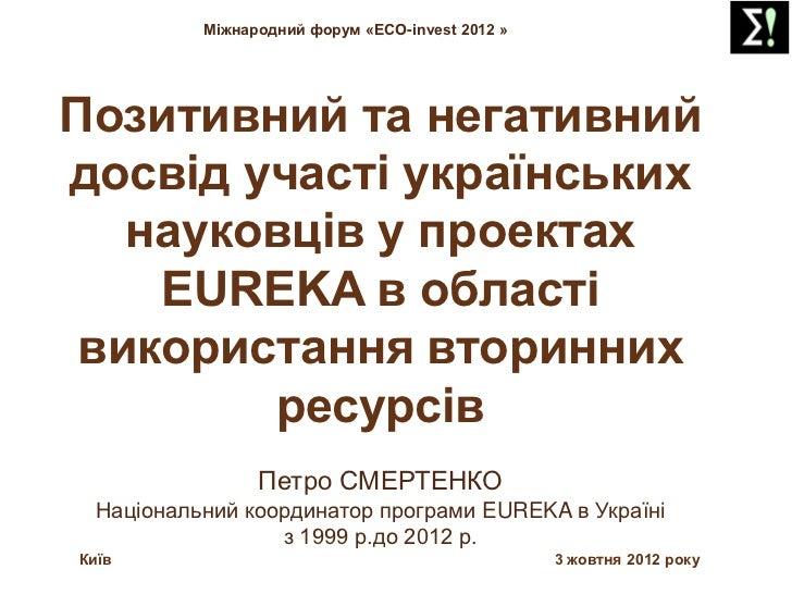 Смертенко Петро Семенович. Позитивний та негативний досвід участі укр. науковців у проектах Eureka в області використання вторин. ресурсів.