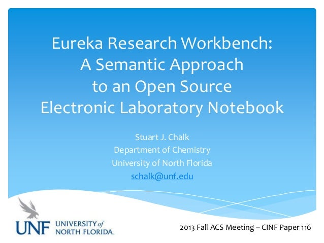 Eureka Research Workbench: A Semantic Approach to an Open Source Electronic Laboratory Notebook Stuart J. Chalk Department...