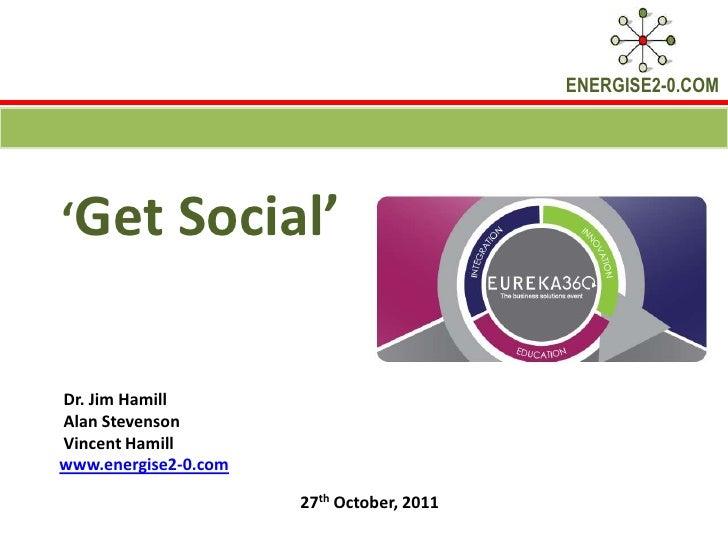 ENERGISE2-0.COM'Get Social'Dr. Jim HamillAlan StevensonVincent Hamillwww.energise2-0.com                      27th October...