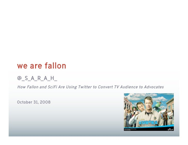 we are fallon @_S_A_R_A_H_ How Fallon and SciFi Are Using Twitter to Convert TV Audience to Advocates   October 31, 2008