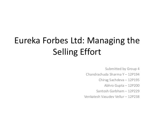 Eureka Forbes Ltd: Managing the Selling Effort Submitted by Group 4 Chandrachuda Sharma Y – 12P194 Chirag Sachdeva – 12P19...