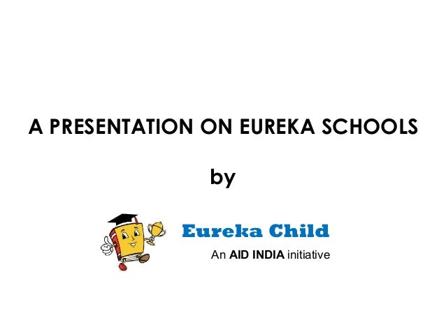 A PRESENTATION ON EUREKA SCHOOLS              by            Eureka Child               An AID INDIA initiative