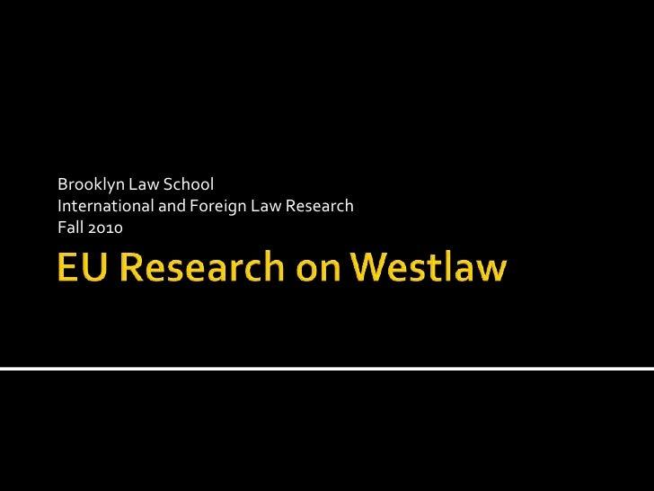 EU Research on Westlaw<br />Brooklyn Law School<br />International and Foreign Law Research<br />Fall 2010<br />