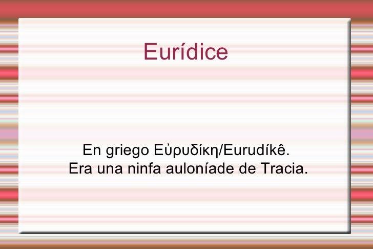 .          Eurídice  En griego Εὐρυδίκη/Eurudíkê.Era una ninfa auloníade de Tracia.
