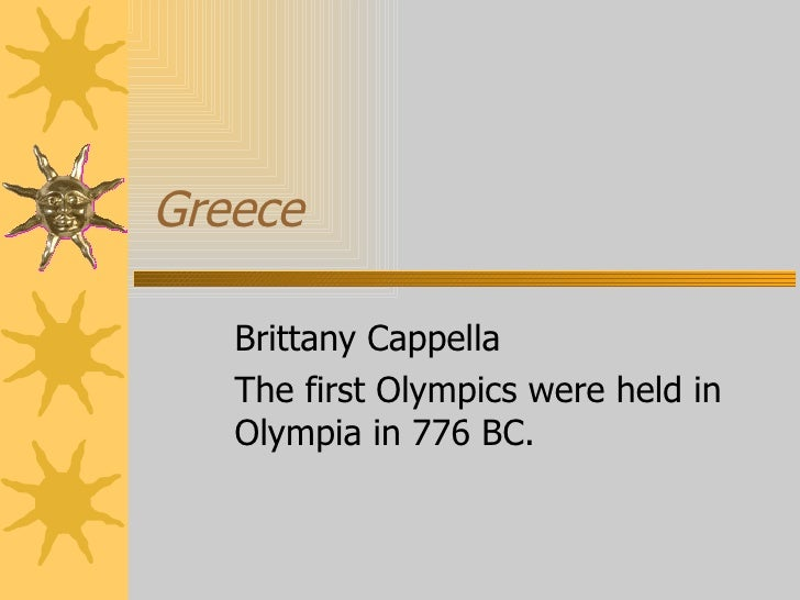Greece Brittany Cappella The first Olympics were held in Olympia in 776 BC.