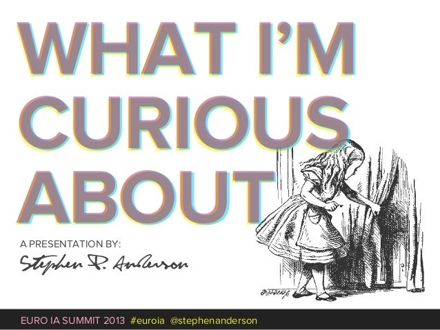WHAT I'MCURIOUSABOUTA PRESENTATION BY:Stephen P. AndersonEURO IA SUMMIT 2013 #euroia @stephenanderson