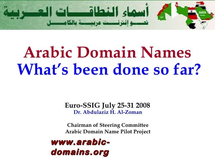 Arabic Domain Names   What's been done so far? Euro-SSIG July 25-31 2008 Dr. Abdulaziz H. Al-Zoman Chairman of Steering Co...