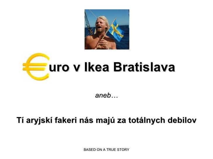 uro v Ikea Bratislava aneb… Tí  aryjsk í  fakeri n á s maj ú  za tot á lnych debilov BASED ON A TRUE STORY
