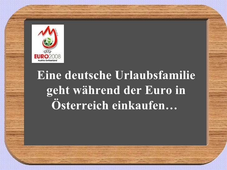 Eine deutsche Urlaubsfamilie geht während der Euro in Österreich einkaufen…