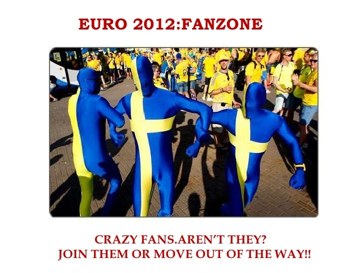 EURO 2012:FANZONE   EURO 2012:FANZONEThey are crazy yet they add tons of entertainment to Football !     CRAZY FANS.AREN'T...