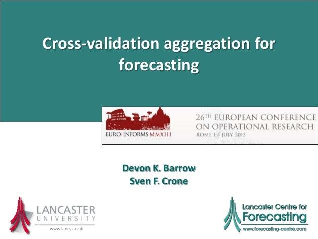 Cross-validation aggregation for forecasting www.lancs.ac.uk Devon K. Barrow Sven F. Crone