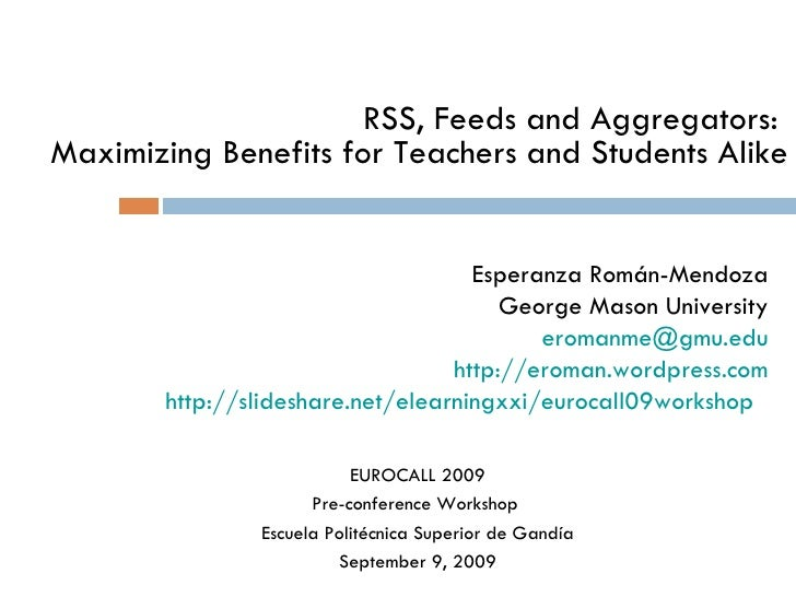 RSS, Feeds and Aggregators:  Maximizing Benefits for Teachers and Students Alike Esperanza Román-Mendoza George Mason Univ...