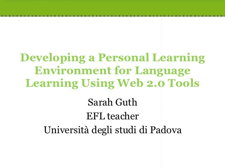 Developing a Personal Learning Environment for Language Learning Using Web 2.0 Tools Sarah Guth EFL teacher Università deg...