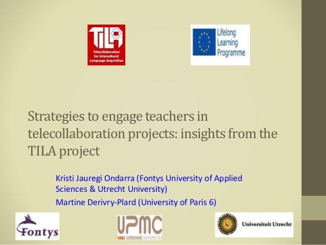 Strategies to engageteachers in telecollaborationprojects:insightsfrom the TILA project Kristi Jauregi Ondarra (Fontys Uni...