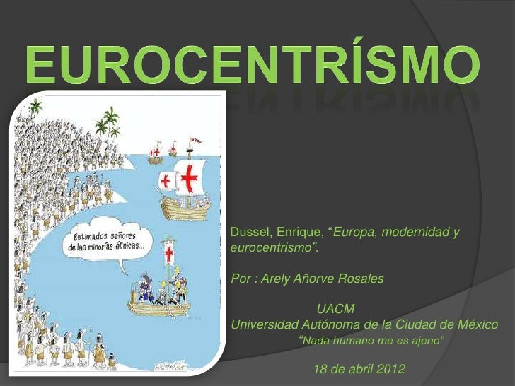 """Dussel, Enrique, """"Europa, modernidad yeurocentrismo"""".Por : Arely Añorve Rosales              UACMUniversidad Autónoma de l..."""