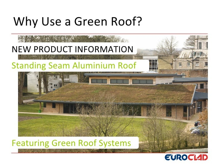 Why Use a Green Roof?  NEW PRODUCT INFORMATION Standing Seam Aluminium Roof     Featuring Green Roof Systems