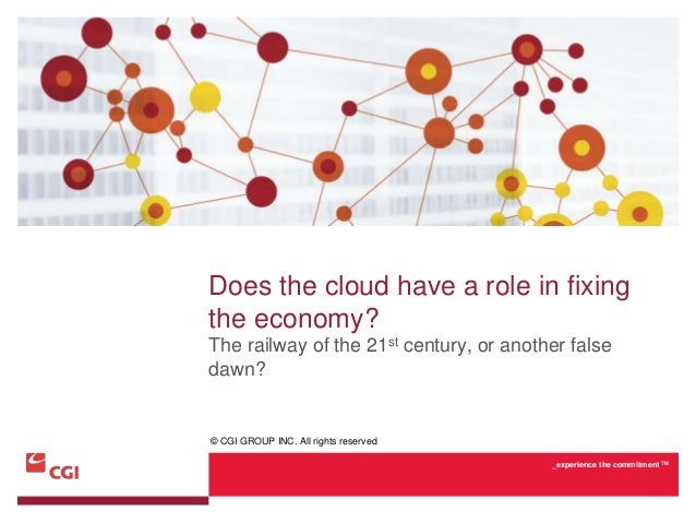 Does the cloud have a role in fixingthe economy?The railway of the 21st century, or another falsedawn?© CGI GROUP INC. All...
