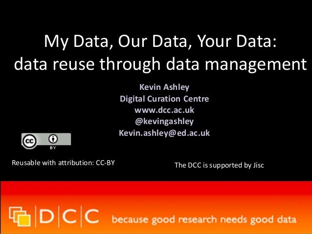 My Data, Our Data, Your Data: data reuse through data management Kevin Ashley Digital Curation Centre www.dcc.ac.uk @kevin...