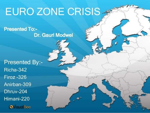 EURO ZONE CRISISPresented To:-            Dr. Gauri ModwelPresented By:-Richa-342Firoz -326Anirban-309Dhruv-204Himani-220
