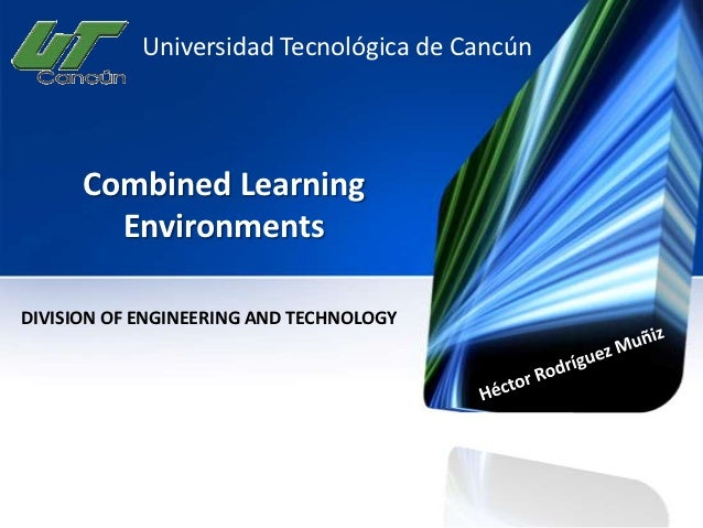 Universidad Tecnológica de Cancún      Combined Learning        EnvironmentsDIVISION OF ENGINEERING AND TECHNOLOGY