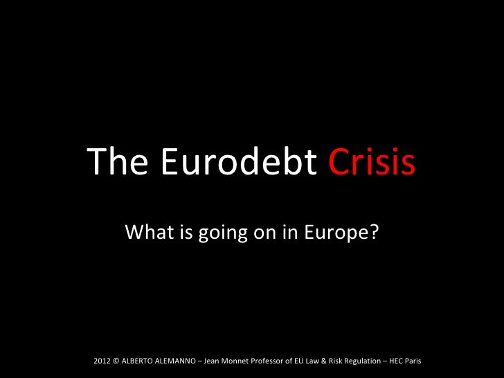 The Eurodebt Crisis        What is going on in Europe?2012 © ALBERTO ALEMANNO – Jean Monnet Professor of EU Law & Risk Reg...